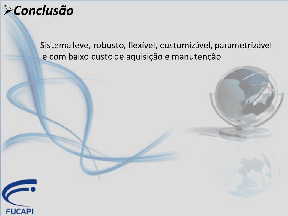  Conclusão Sistema leve, robusto, flexível, customizável, parametrizável e com baixo custo de aquisição e manutenção