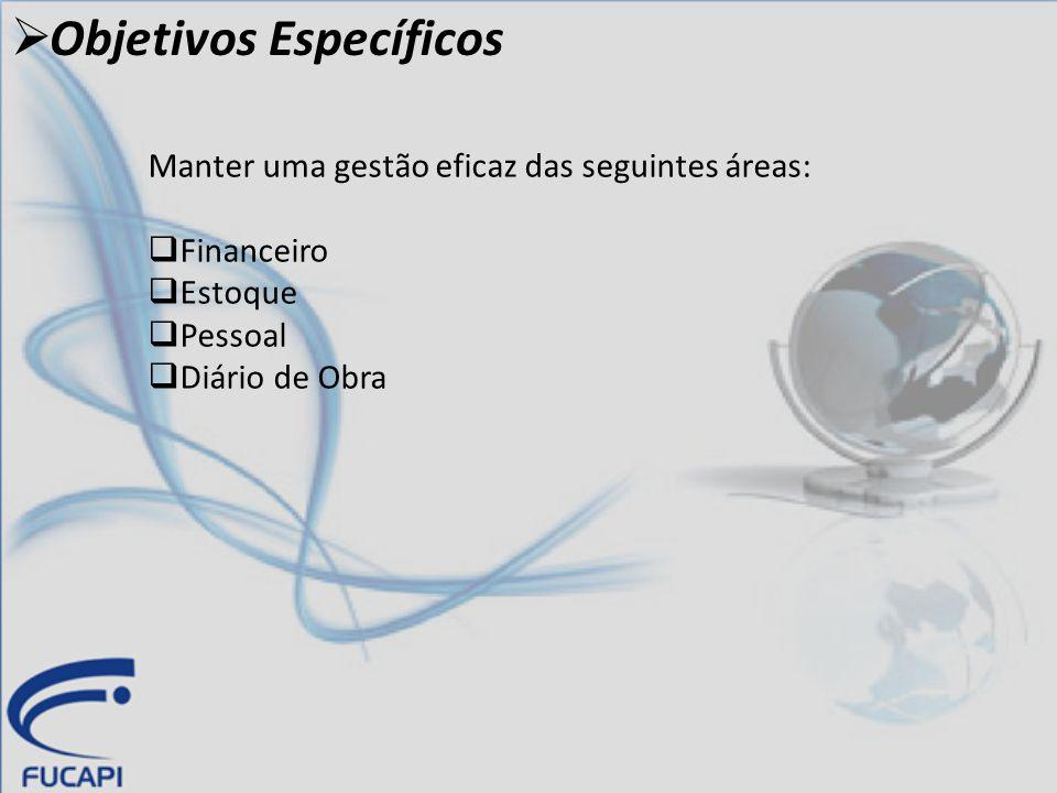  Objetivos Específicos Manter uma gestão eficaz das seguintes áreas:  Financeiro  Estoque  Pessoal  Diário de Obra