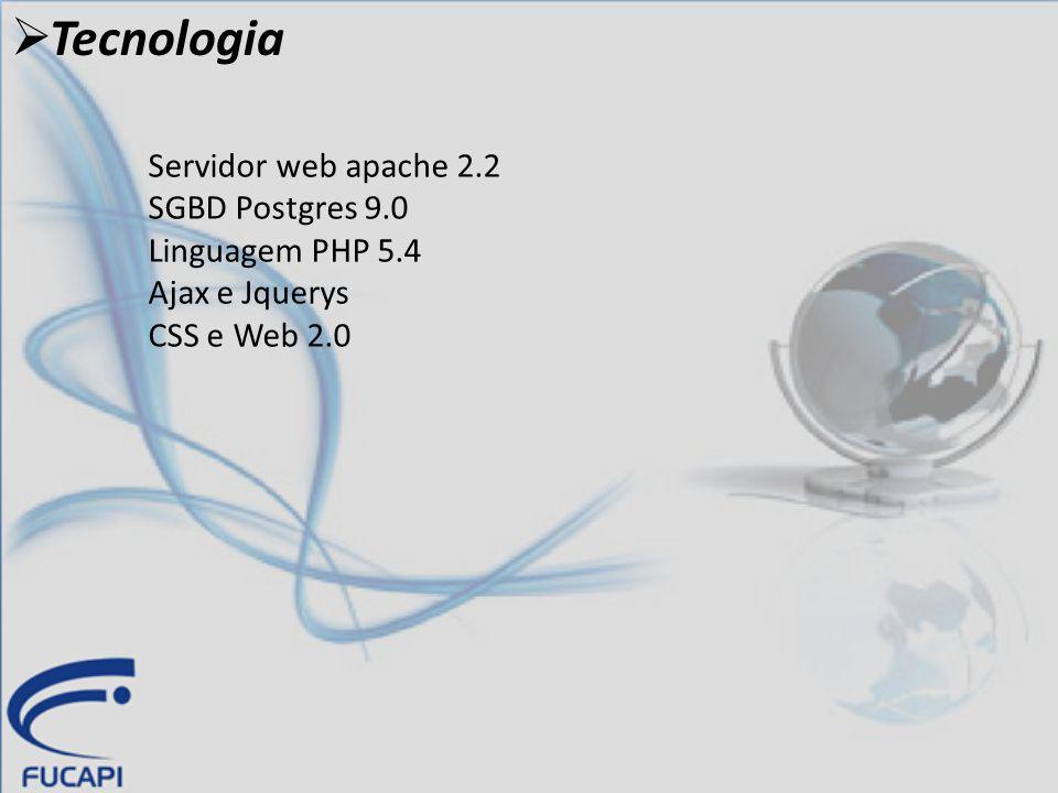  Tecnologia Servidor web apache 2.2 SGBD Postgres 9.0 Linguagem PHP 5.4 Ajax e Jquerys CSS e Web 2.0