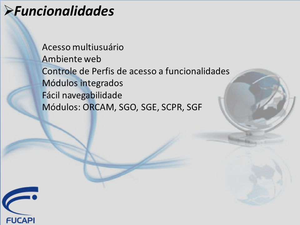  Funcionalidades Acesso multiusuário Ambiente web Controle de Perfis de acesso a funcionalidades Módulos integrados Fácil navegabilidade Módulos: ORC