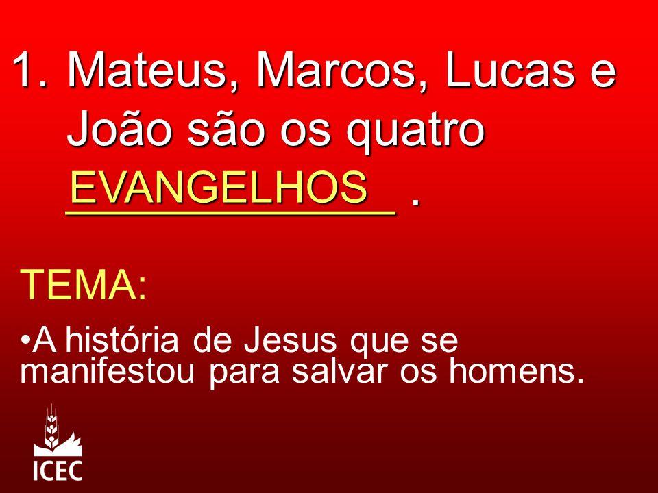 1. Mateus, Marcos, Lucas e João são os quatro ____________. EVANGELHOS TEMA: A história de Jesus que se manifestou para salvar os homens.