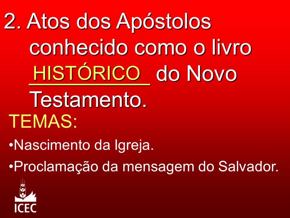 2. Atos dos Apóstolos conhecido como o livro __________ do Novo Testamento. HISTÓRICO TEMAS: Nascimento da Igreja. Proclamação da mensagem do Salvador