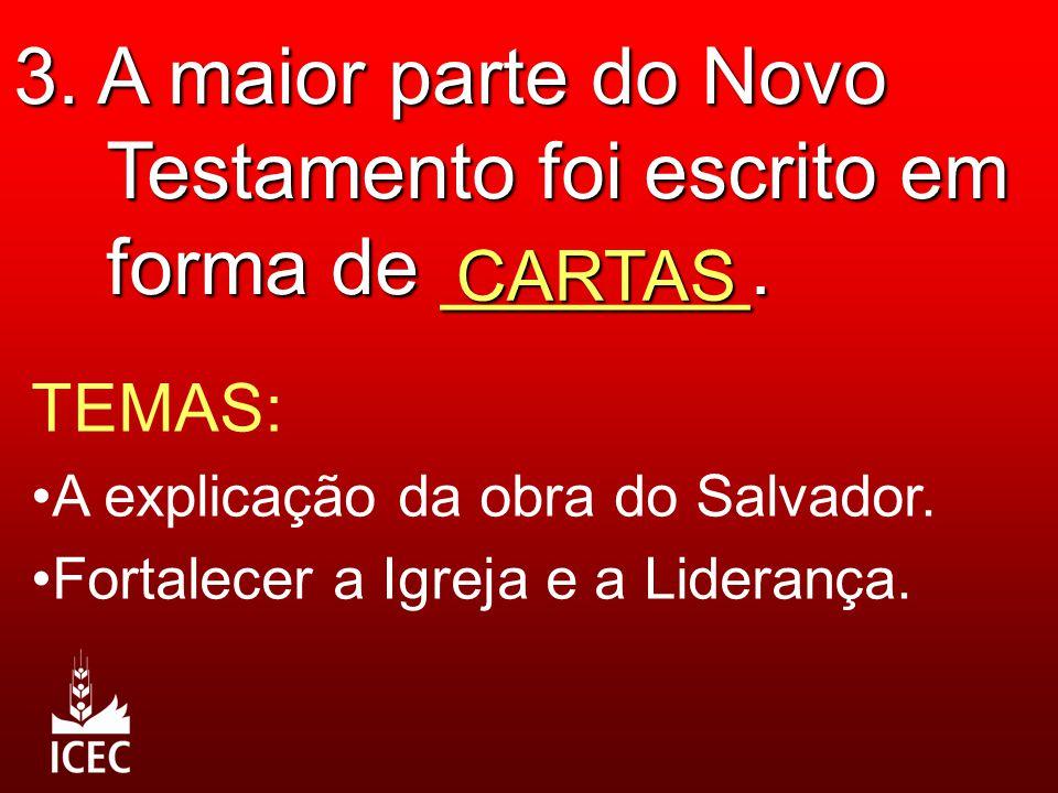 3. A maior parte do Novo Testamento foi escrito em forma de _______. CARTAS TEMAS: A explicação da obra do Salvador. Fortalecer a Igreja e a Liderança