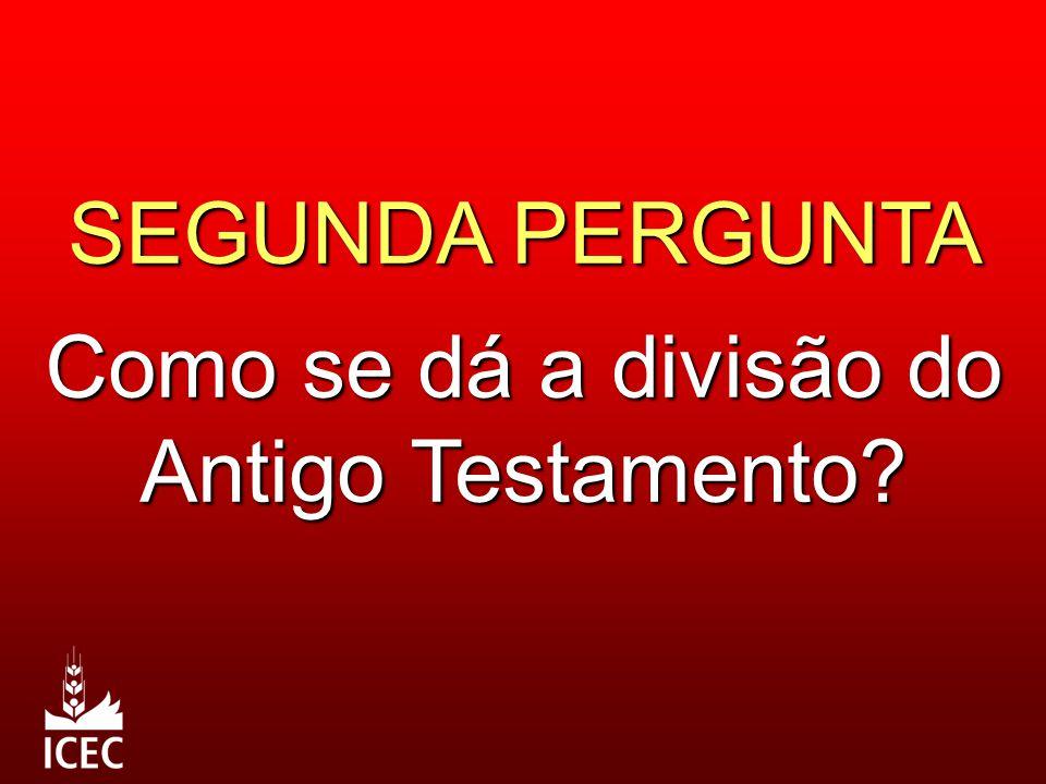 SEGUNDA PERGUNTA Como se dá a divisão do Antigo Testamento?