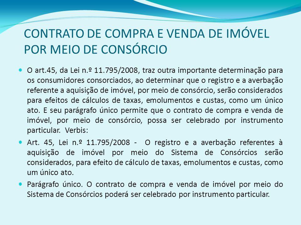 CONTRATO DE COMPRA E VENDA DE IMÓVEL POR MEIO DE CONSÓRCIO O art.45, da Lei n.º 11.795/2008, traz outra importante determinação para os consumidores consorciados, ao determinar que o registro e a averbação referente a aquisição de imóvel, por meio de consórcio, serão considerados para efeitos de cálculos de taxas, emolumentos e custas, como um único ato.