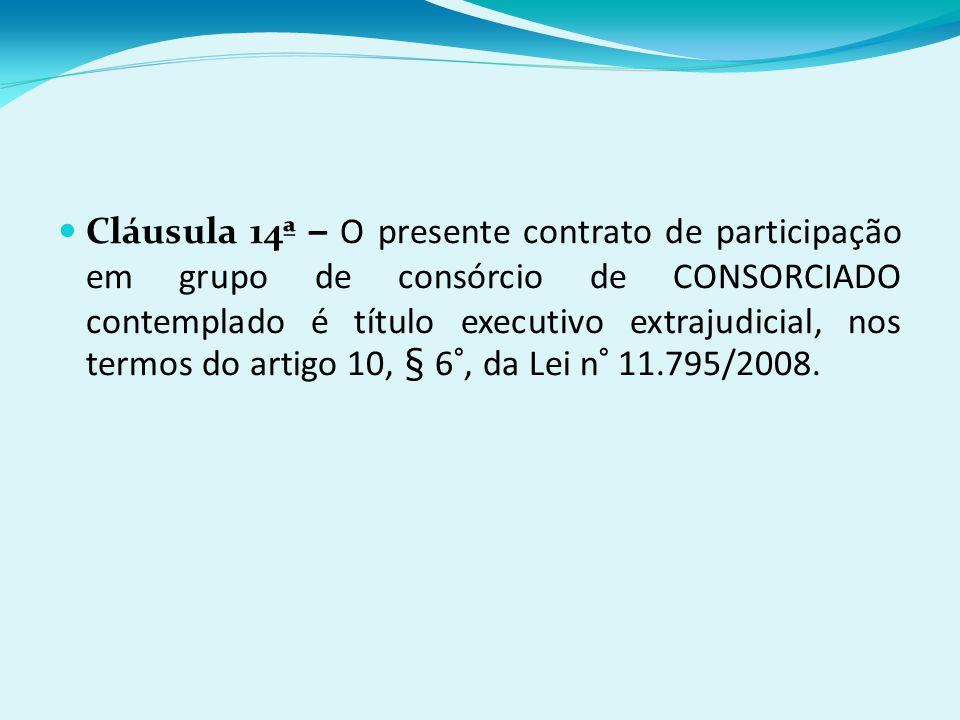 Cláusula 14ª – O presente contrato de participação em grupo de consórcio de CONSORCIADO contemplado é título executivo extrajudicial, nos termos do artigo 10, § 6°, da Lei n° 11.795/2008.