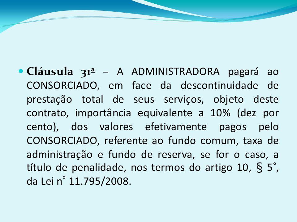 Cláusula 31ª – A ADMINISTRADORA pagará ao CONSORCIADO, em face da descontinuidade de prestação total de seus serviços, objeto deste contrato, importância equivalente a 10% (dez por cento), dos valores efetivamente pagos pelo CONSORCIADO, referente ao fundo comum, taxa de administração e fundo de reserva, se for o caso, a título de penalidade, nos termos do artigo 10, § 5°, da Lei n° 11.795/2008.