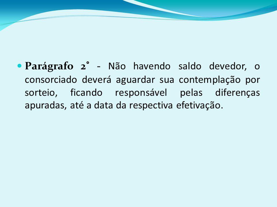Parágrafo 2° - Não havendo saldo devedor, o consorciado deverá aguardar sua contemplação por sorteio, ficando responsável pelas diferenças apuradas, até a data da respectiva efetivação.