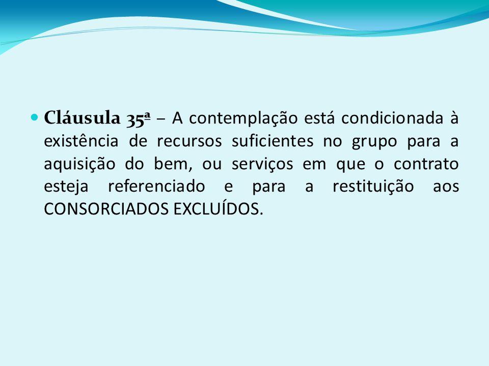 Cláusula 35ª – A contemplação está condicionada à existência de recursos suficientes no grupo para a aquisição do bem, ou serviços em que o contrato esteja referenciado e para a restituição aos CONSORCIADOS EXCLUÍDOS.