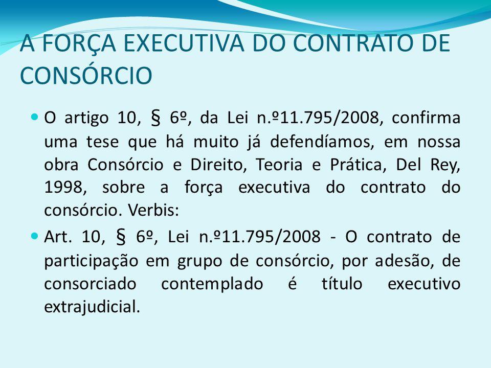 A FORÇA EXECUTIVA DO CONTRATO DE CONSÓRCIO O artigo 10, § 6º, da Lei n.º11.795/2008, confirma uma tese que há muito já defendíamos, em nossa obra Consórcio e Direito, Teoria e Prática, Del Rey, 1998, sobre a força executiva do contrato do consórcio.