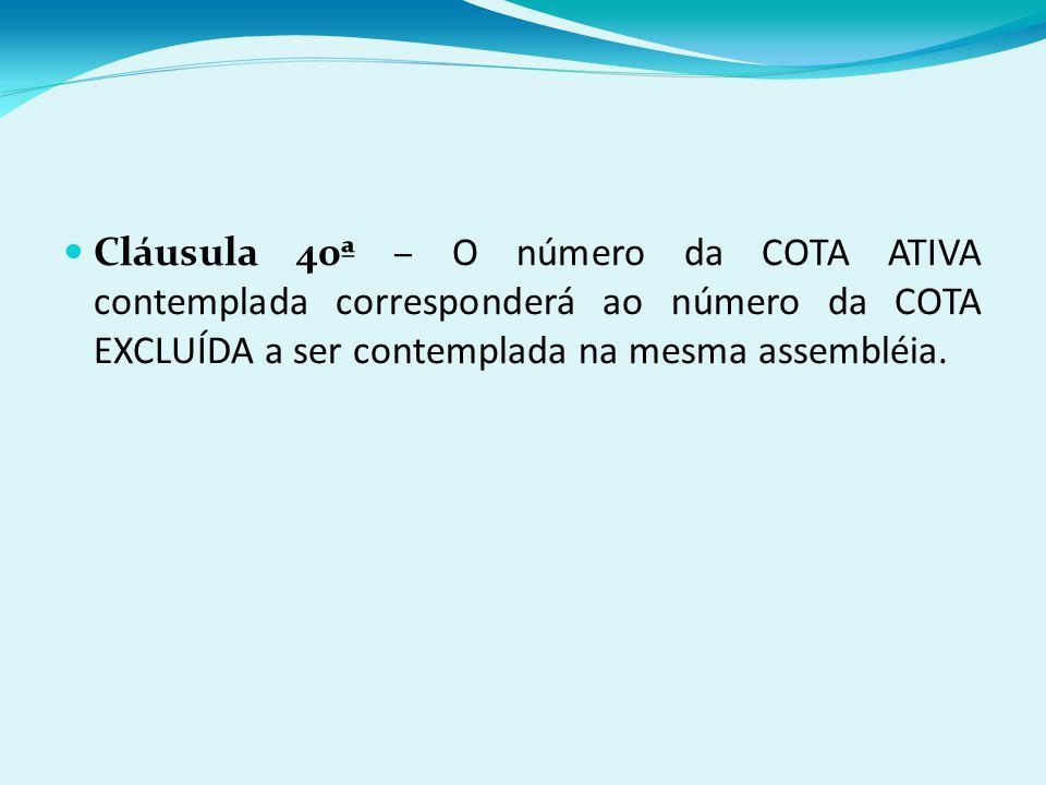 Cláusula 40ª – O número da COTA ATIVA contemplada corresponderá ao número da COTA EXCLUÍDA a ser contemplada na mesma assembléia.