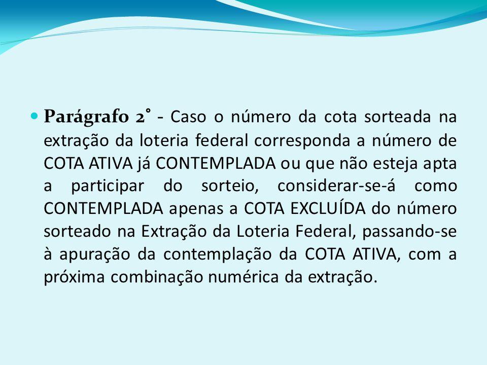 Parágrafo 2° - Caso o número da cota sorteada na extração da loteria federal corresponda a número de COTA ATIVA já CONTEMPLADA ou que não esteja apta a participar do sorteio, considerar-se-á como CONTEMPLADA apenas a COTA EXCLUÍDA do número sorteado na Extração da Loteria Federal, passando-se à apuração da contemplação da COTA ATIVA, com a próxima combinação numérica da extração.