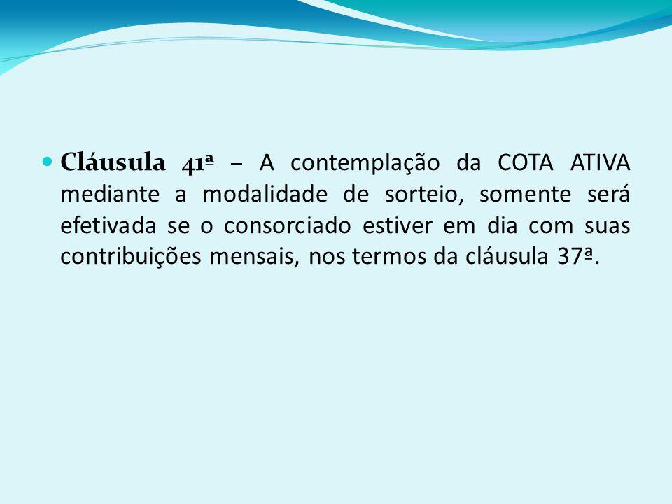 Cláusula 41ª – A contemplação da COTA ATIVA mediante a modalidade de sorteio, somente será efetivada se o consorciado estiver em dia com suas contribuições mensais, nos termos da cláusula 37ª.