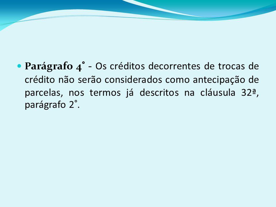 P arágrafo 4° - Os créditos decorrentes de trocas de crédito não serão considerados como antecipação de parcelas, nos termos já descritos na cláusula 32ª, parágrafo 2°.
