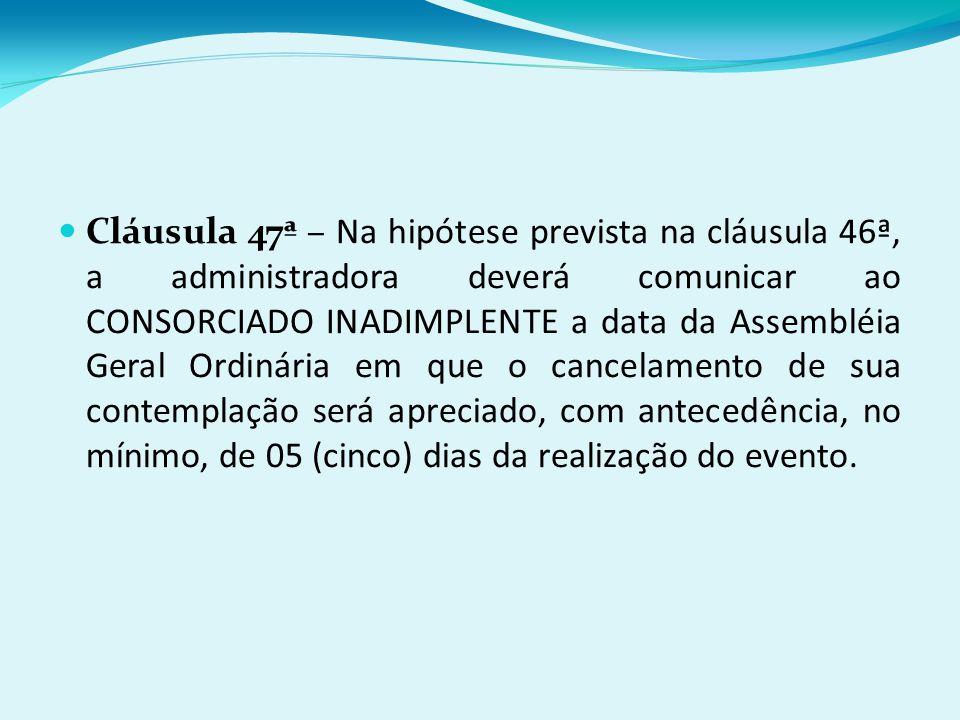 Cláusula 47ª – Na hipótese prevista na cláusula 46ª, a administradora deverá comunicar ao CONSORCIADO INADIMPLENTE a data da Assembléia Geral Ordinária em que o cancelamento de sua contemplação será apreciado, com antecedência, no mínimo, de 05 (cinco) dias da realização do evento.