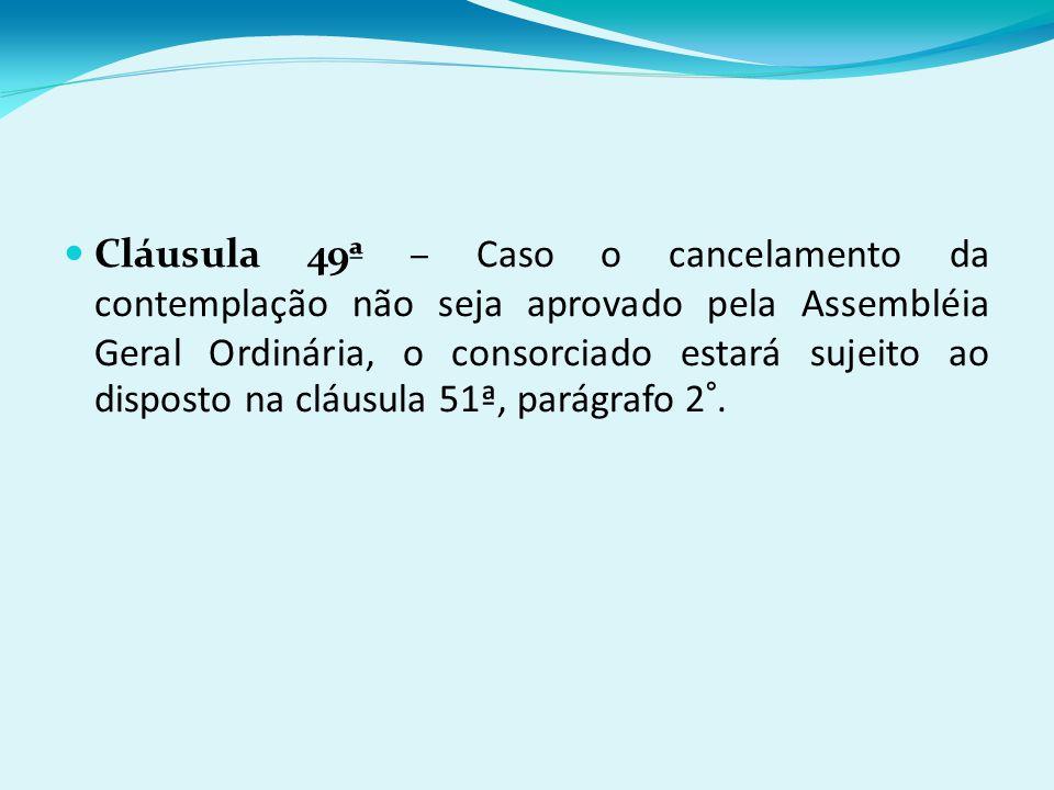 Cláusula 49ª – Caso o cancelamento da contemplação não seja aprovado pela Assembléia Geral Ordinária, o consorciado estará sujeito ao disposto na cláusula 51ª, parágrafo 2°.