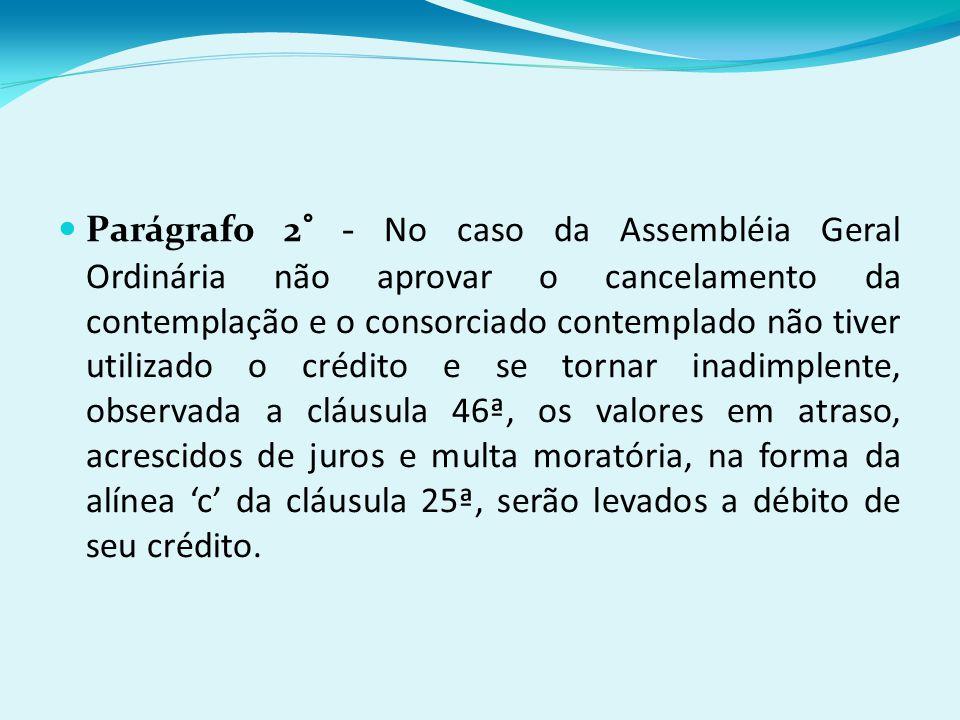 Parágrafo 2° - No caso da Assembléia Geral Ordinária não aprovar o cancelamento da contemplação e o consorciado contemplado não tiver utilizado o crédito e se tornar inadimplente, observada a cláusula 46ª, os valores em atraso, acrescidos de juros e multa moratória, na forma da alínea 'c' da cláusula 25ª, serão levados a débito de seu crédito.