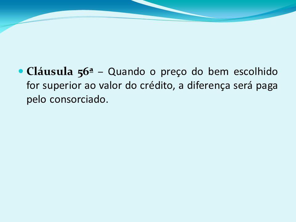 Cláusula 56ª – Quando o preço do bem escolhido for superior ao valor do crédito, a diferença será paga pelo consorciado.