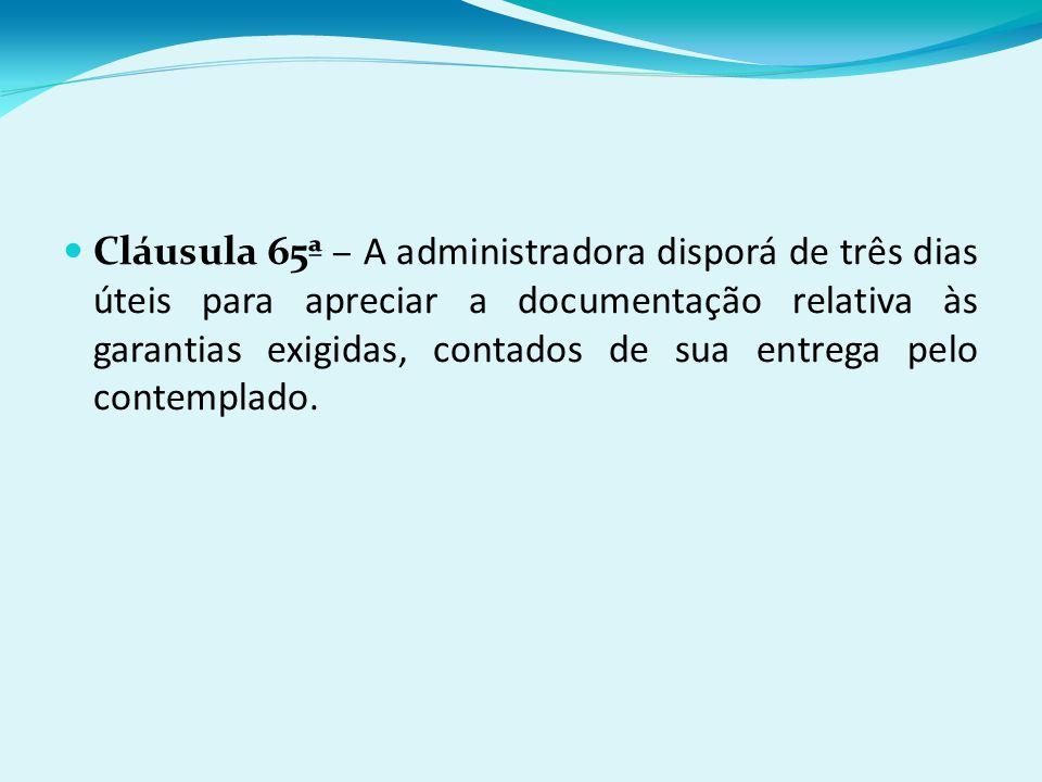Cláusula 65ª – A administradora disporá de três dias úteis para apreciar a documentação relativa às garantias exigidas, contados de sua entrega pelo contemplado.