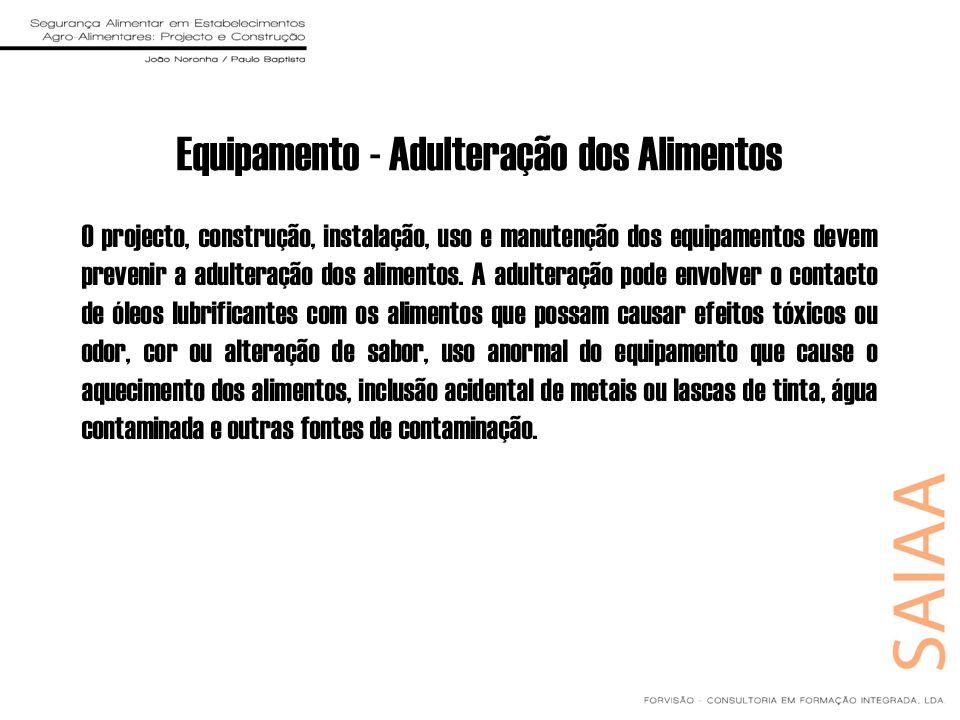 Equipamento - Adulteração dos Alimentos O projecto, construção, instalação, uso e manutenção dos equipamentos devem prevenir a adulteração dos aliment