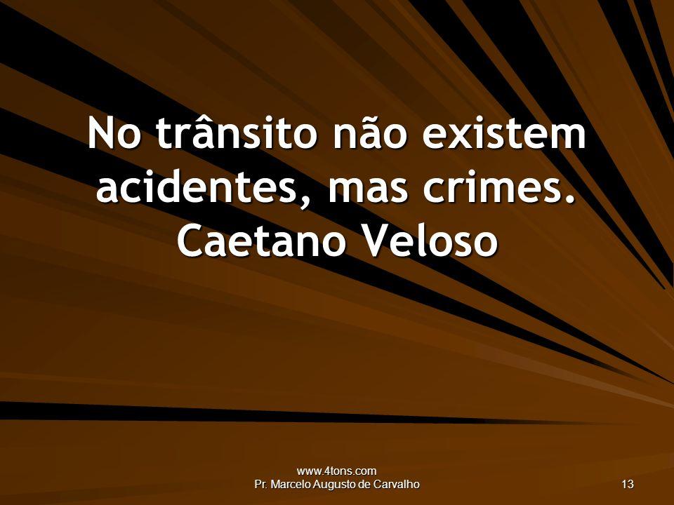 www.4tons.com Pr. Marcelo Augusto de Carvalho 13 No trânsito não existem acidentes, mas crimes.