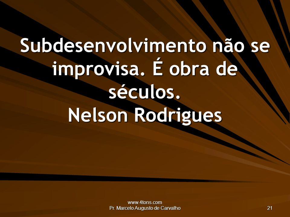 www.4tons.com Pr. Marcelo Augusto de Carvalho 21 Subdesenvolvimento não se improvisa.