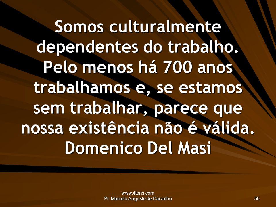 www.4tons.com Pr. Marcelo Augusto de Carvalho 50 Somos culturalmente dependentes do trabalho.