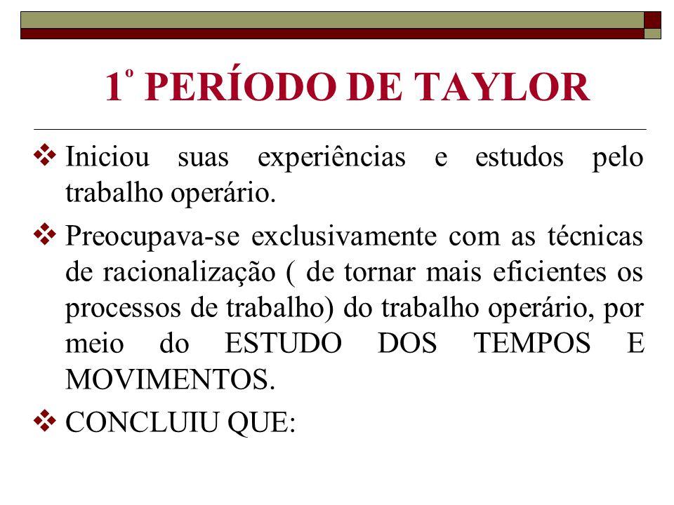 1 º PERÍODO DE TAYLOR  Iniciou suas experiências e estudos pelo trabalho operário.  Preocupava-se exclusivamente com as técnicas de racionalização (
