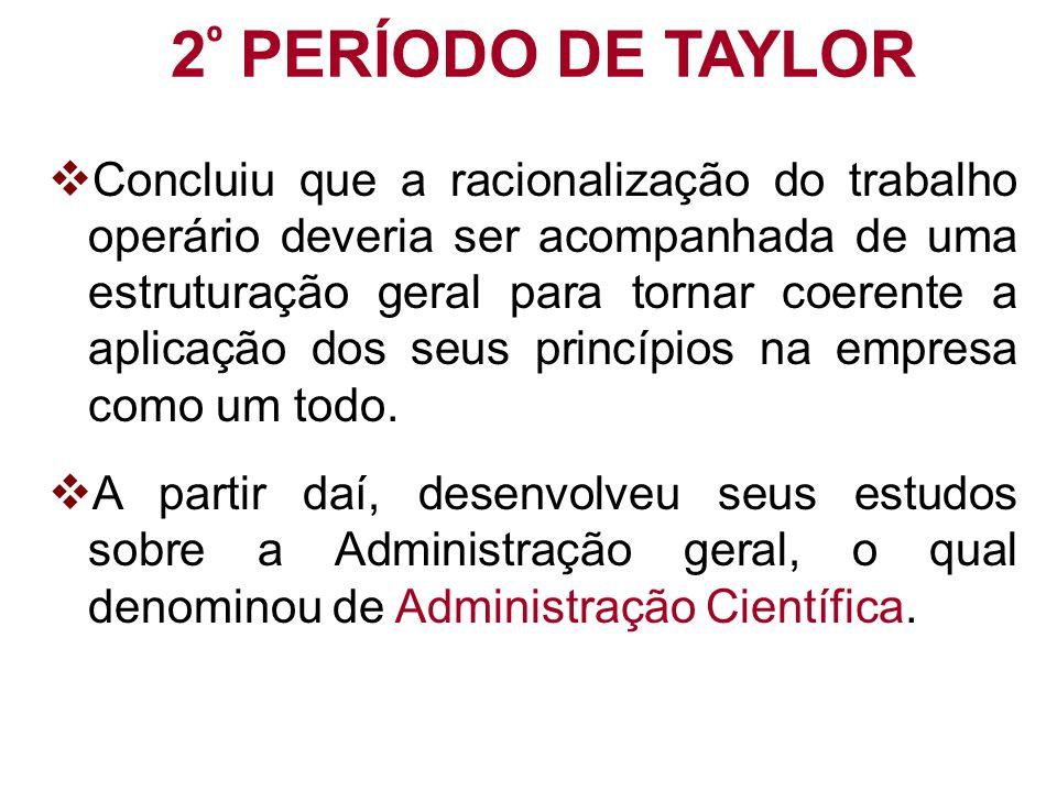 2 º PERÍODO DE TAYLOR  Concluiu que a racionalização do trabalho operário deveria ser acompanhada de uma estruturação geral para tornar coerente a ap