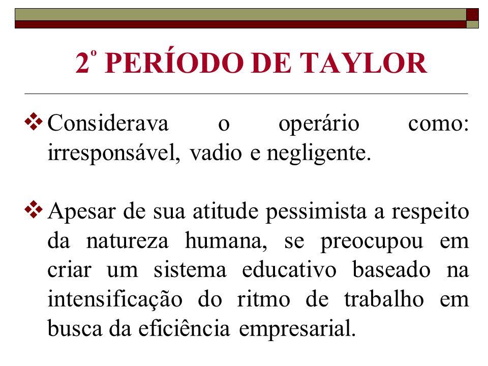 2 º PERÍODO DE TAYLOR  Considerava o operário como: irresponsável, vadio e negligente.  Apesar de sua atitude pessimista a respeito da natureza huma