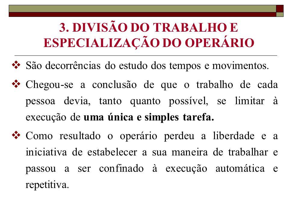 3. DIVISÃO DO TRABALHO E ESPECIALIZAÇÃO DO OPERÁRIO  São decorrências do estudo dos tempos e movimentos.  Chegou-se a conclusão de que o trabalho de