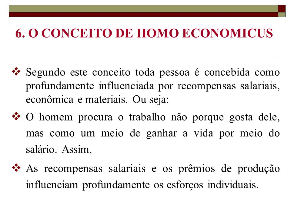 6. O CONCEITO DE HOMO ECONOMICUS  Segundo este conceito toda pessoa é concebida como profundamente influenciada por recompensas salariais, econômica
