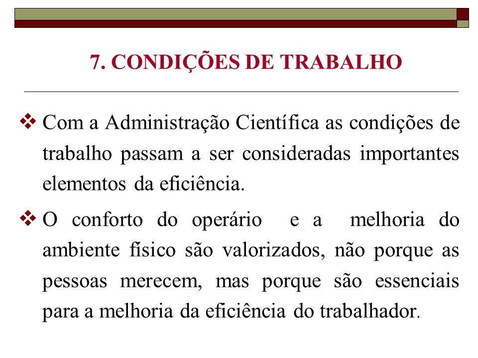 7. CONDIÇÕES DE TRABALHO  Com a Administração Científica as condições de trabalho passam a ser consideradas importantes elementos da eficiência.  O