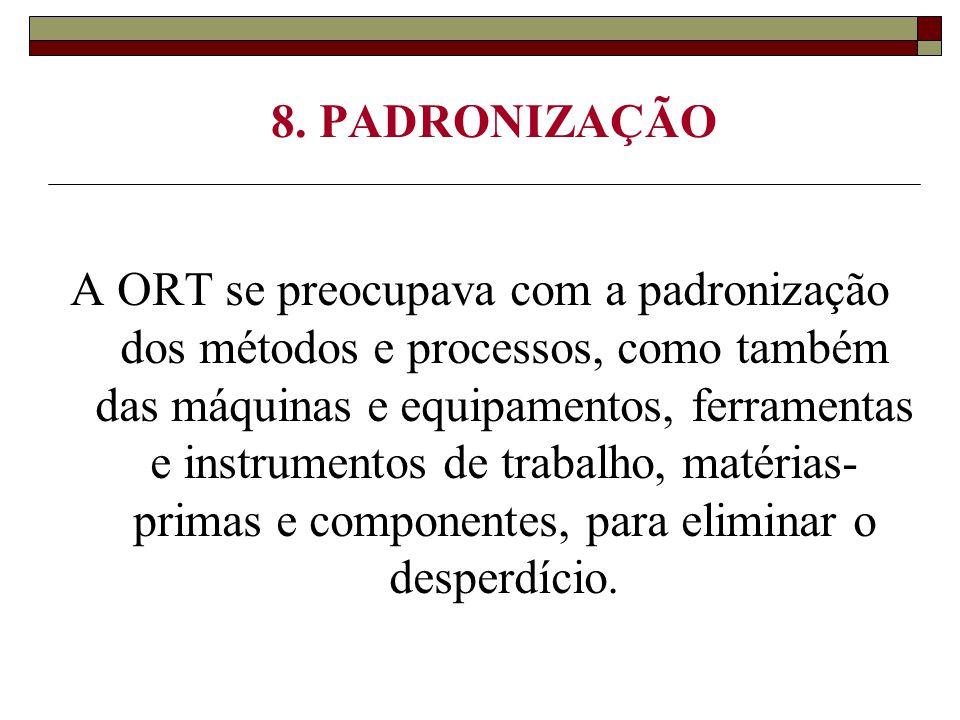 8. PADRONIZAÇÃO A ORT se preocupava com a padronização dos métodos e processos, como também das máquinas e equipamentos, ferramentas e instrumentos de