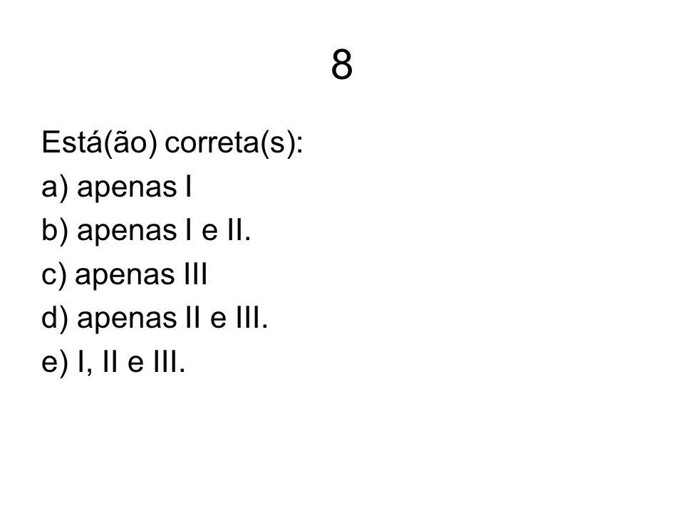 8 Está(ão) correta(s): a) apenas I b) apenas I e II. c) apenas III d) apenas II e III. e) I, II e III.