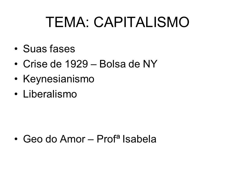 TEMA: CAPITALISMO Suas fases Crise de 1929 – Bolsa de NY Keynesianismo Liberalismo Geo do Amor – Profª Isabela