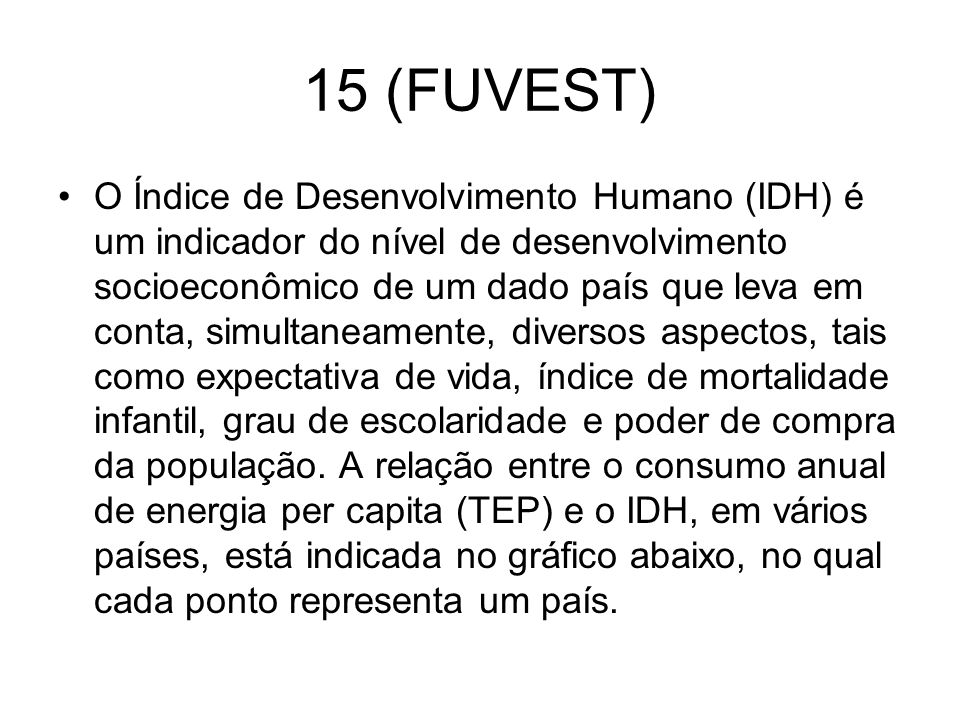 15 (FUVEST) O Índice de Desenvolvimento Humano (IDH) é um indicador do nível de desenvolvimento socioeconômico de um dado país que leva em conta, simu