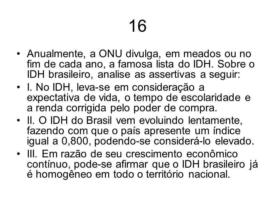 16 Anualmente, a ONU divulga, em meados ou no fim de cada ano, a famosa lista do IDH. Sobre o IDH brasileiro, analise as assertivas a seguir: I. No ID