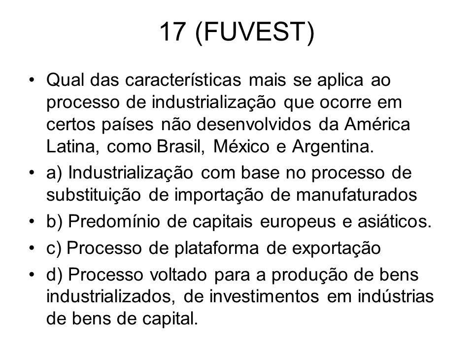 17 (FUVEST) Qual das características mais se aplica ao processo de industrialização que ocorre em certos países não desenvolvidos da América Latina, c