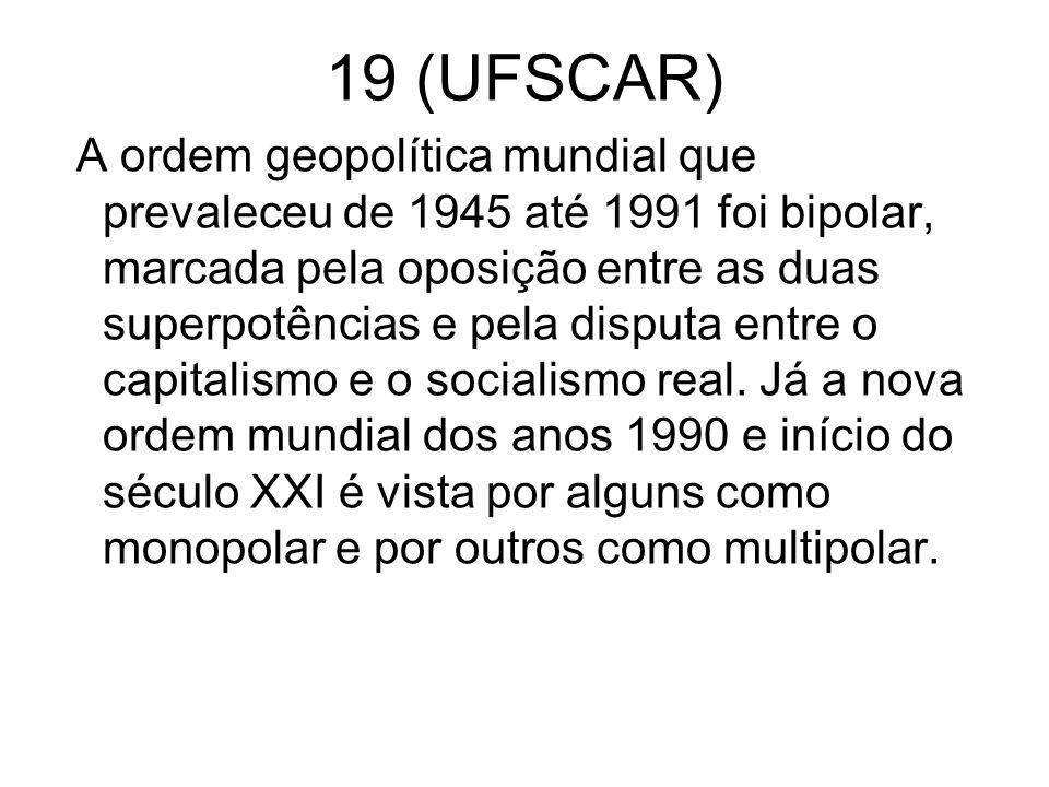 19 (UFSCAR) A ordem geopolítica mundial que prevaleceu de 1945 até 1991 foi bipolar, marcada pela oposição entre as duas superpotências e pela disputa