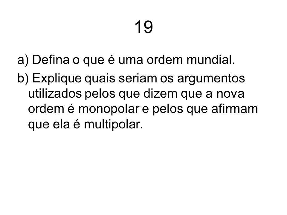 19 a) Defina o que é uma ordem mundial. b) Explique quais seriam os argumentos utilizados pelos que dizem que a nova ordem é monopolar e pelos que afi