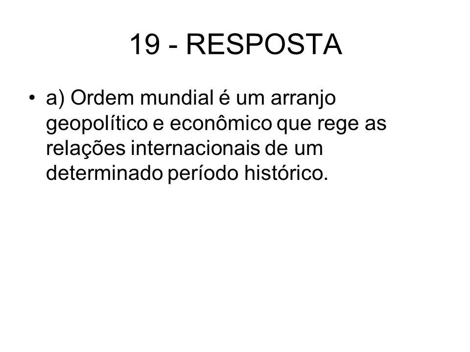 19 - RESPOSTA a) Ordem mundial é um arranjo geopolítico e econômico que rege as relações internacionais de um determinado período histórico.