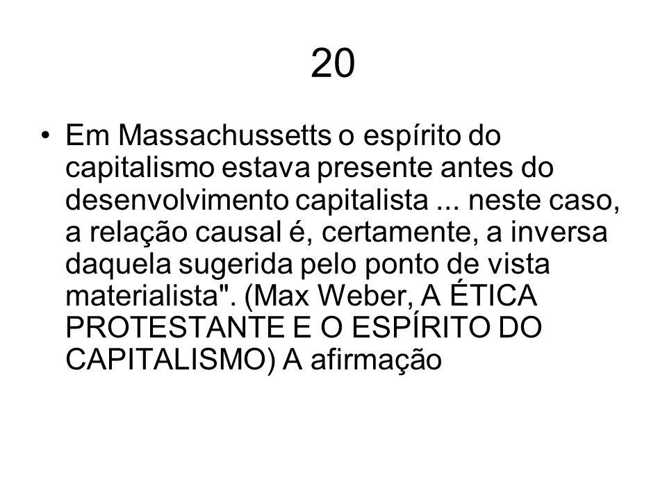 20 Em Massachussetts o espírito do capitalismo estava presente antes do desenvolvimento capitalista... neste caso, a relação causal é, certamente, a i