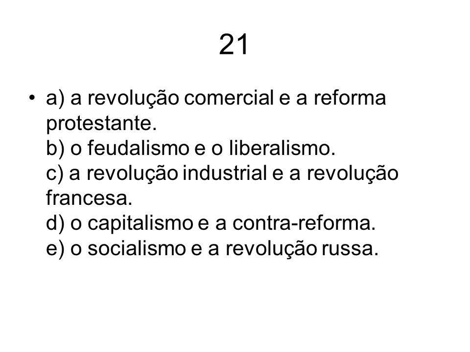 21 a) a revolução comercial e a reforma protestante. b) o feudalismo e o liberalismo. c) a revolução industrial e a revolução francesa. d) o capitalis