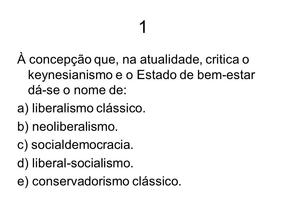1 À concepção que, na atualidade, critica o keynesianismo e o Estado de bem-estar dá-se o nome de: a) liberalismo clássico. b) neoliberalismo. c) soci