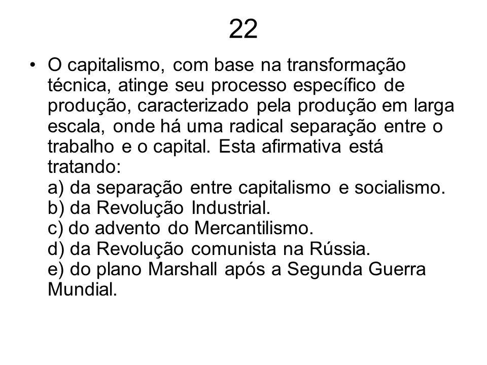 22 O capitalismo, com base na transformação técnica, atinge seu processo específico de produção, caracterizado pela produção em larga escala, onde há