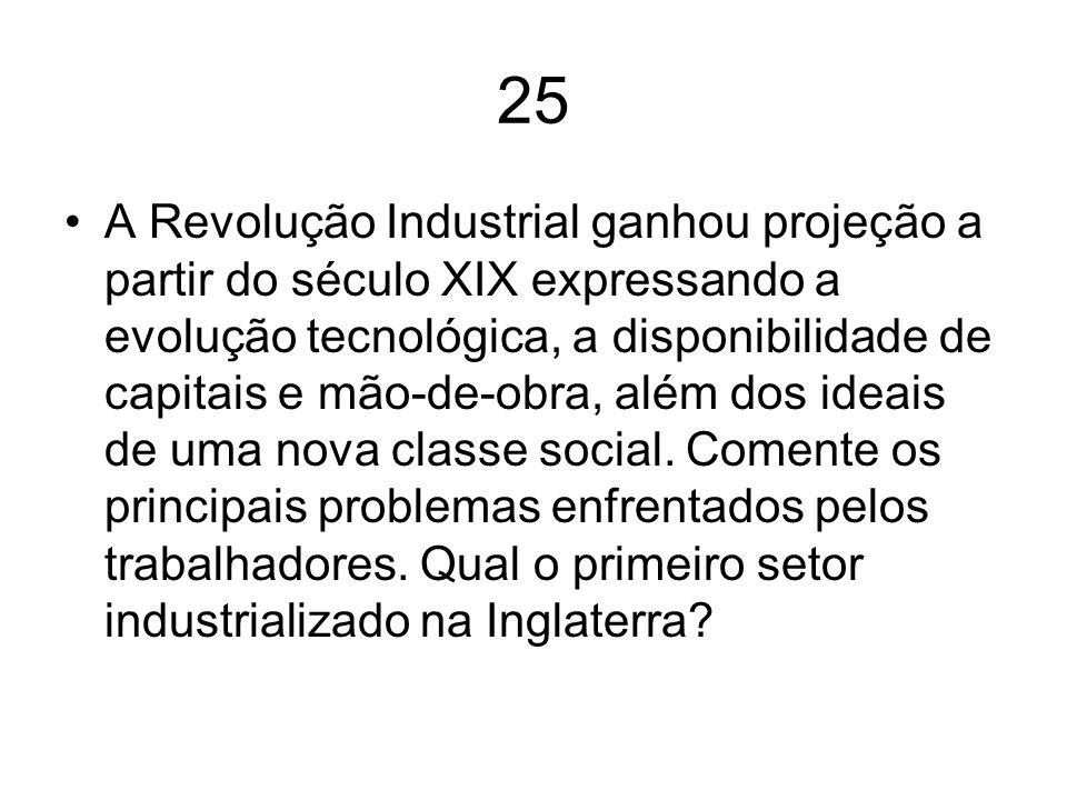 25 A Revolução Industrial ganhou projeção a partir do século XIX expressando a evolução tecnológica, a disponibilidade de capitais e mão-de-obra, além