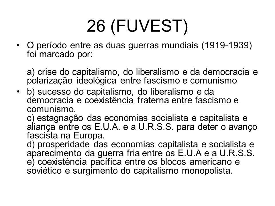 26 (FUVEST) O período entre as duas guerras mundiais (1919-1939) foi marcado por: a) crise do capitalismo, do liberalismo e da democracia e polarizaçã