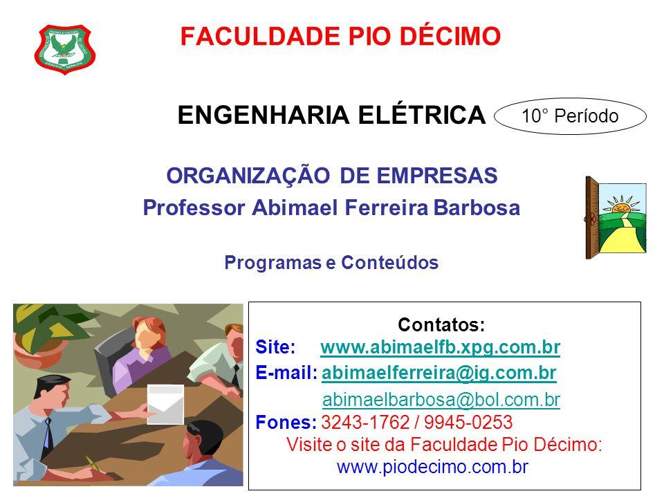 FACULDADE PIO DÉCIMO ENGENHARIA ELÉTRICA ORGANIZAÇÃO DE EMPRESAS Professor Abimael Ferreira Barbosa Programas e Conteúdos Contatos: Site: www.abimaelf