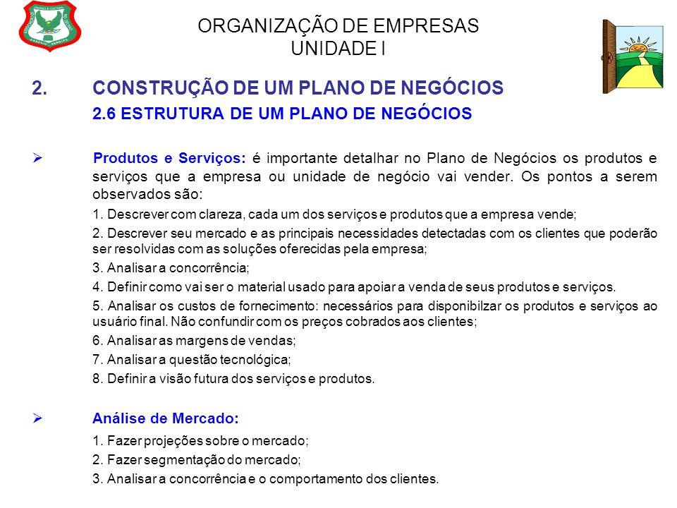 ORGANIZAÇÃO DE EMPRESAS UNIDADE I 2.CONSTRUÇÃO DE UM PLANO DE NEGÓCIOS 2.6 ESTRUTURA DE UM PLANO DE NEGÓCIOS  Produtos e Serviços: é importante detal